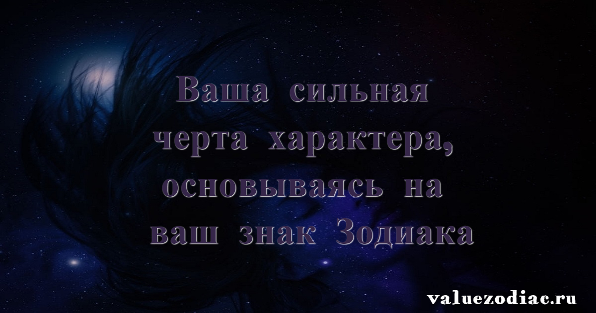 Ваша сильная черта характера, основываясь на ваш знак Зодиака